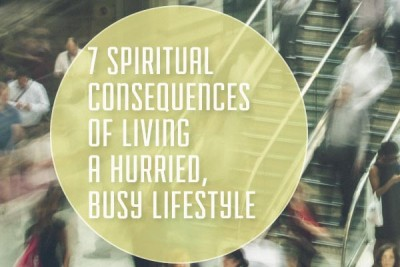 7 Spiritual Consequences of Living a Hurried, Busy Lifestyle