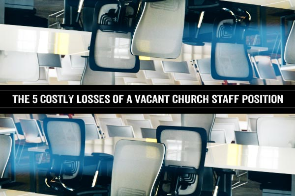 The 5 Costly Losses of a Vacant Church Staff Position