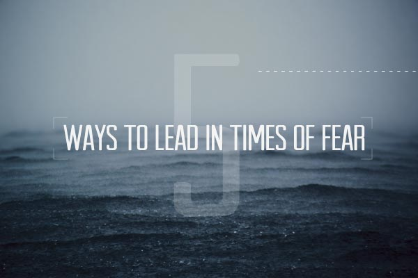 Five Ways to Lead in Times of Fear