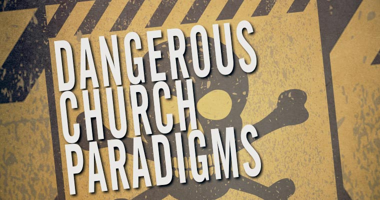10 Dangerous Church Paradigms I've Observed