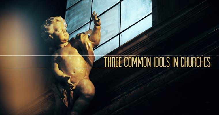 Three Common Idols in Churches