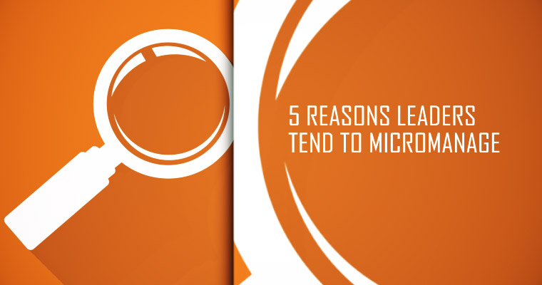 5 Reasons Leaders Tend to Micromanage