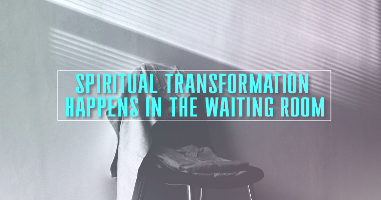 Spiritual Transformation Happens in the Waiting Room