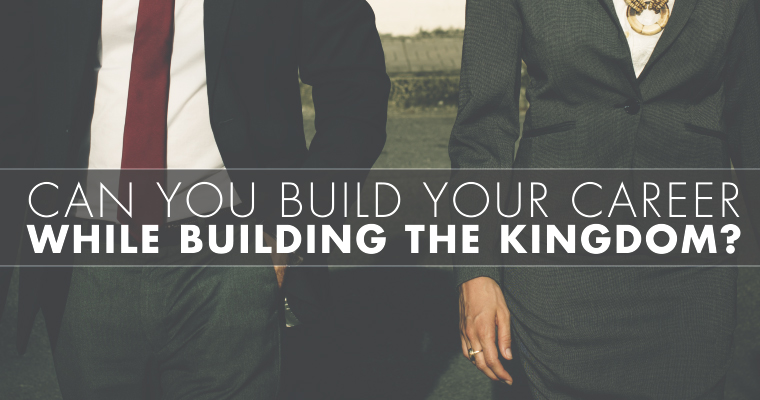 Can You Build Your Career While Building the Kingdom?