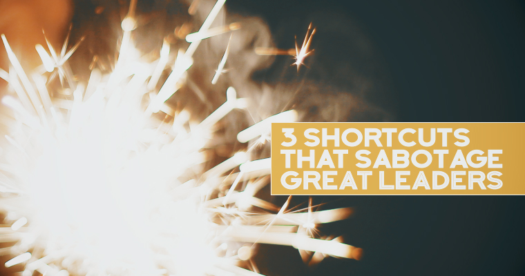 3 Shortcuts That Sabotage Great Leaders