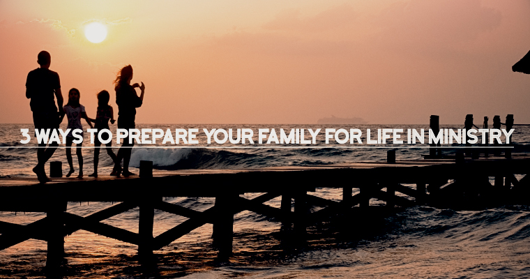 3 Ways to Prepare Your Family for Life in Ministry