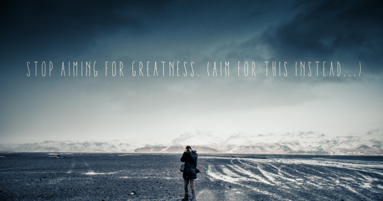 Stop Aiming for Greatness (Aim for THIS Instead...)