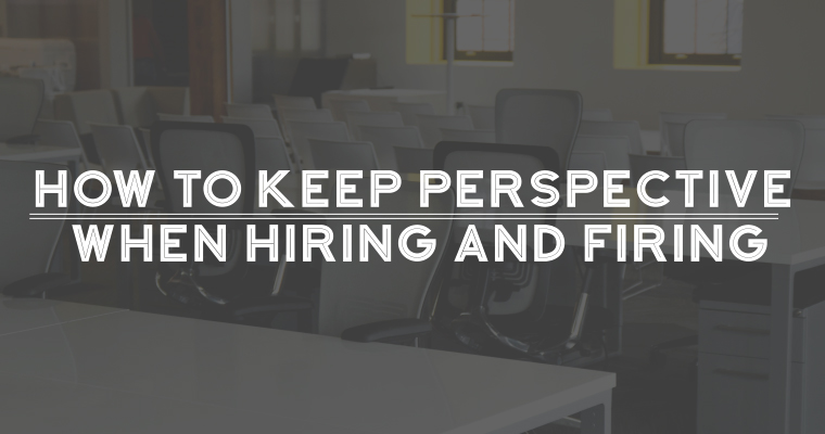 How to Keep Perspective When Hiring and Firing