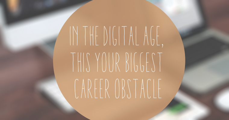 In the Digital Age, THIS Is Your Biggest Career Obstacle