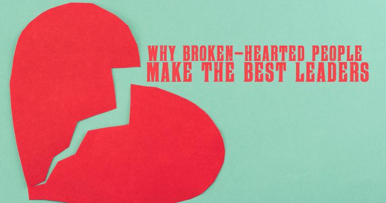 Why Broken-Hearted People Make the Best Leaders