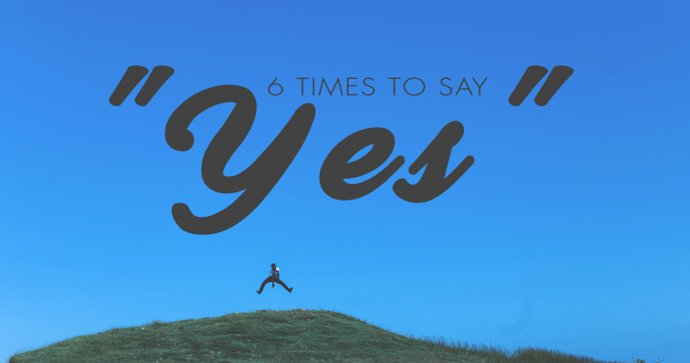 """6 Times to Say """"Yes"""""""