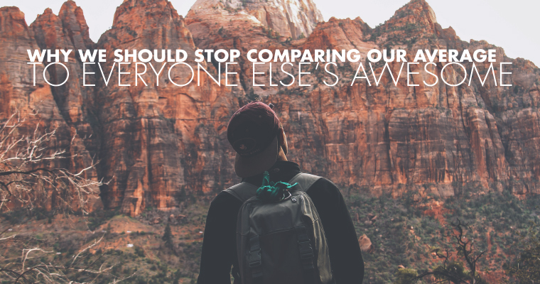 Why We Should Stop Comparing Our Average to Everyone Else's Awesome